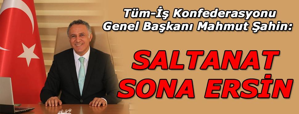 Tüm-İş Konfederasyonu Genel Başkanı Mahmut Şahin: Saltanat sona ersin